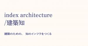 「index architecture/建築知」イベントレポート:建築のための新たな『知』の構築に向けて