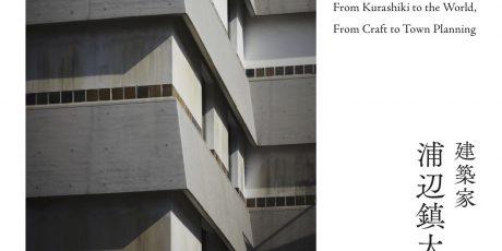 建築家・浦辺鎮太郎の仕事 - 倉敷から世界へ、工芸からまちづくりへ -