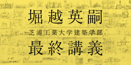 芝浦工業大学建築学部 堀越英嗣先生最終講義   「建築の解像」